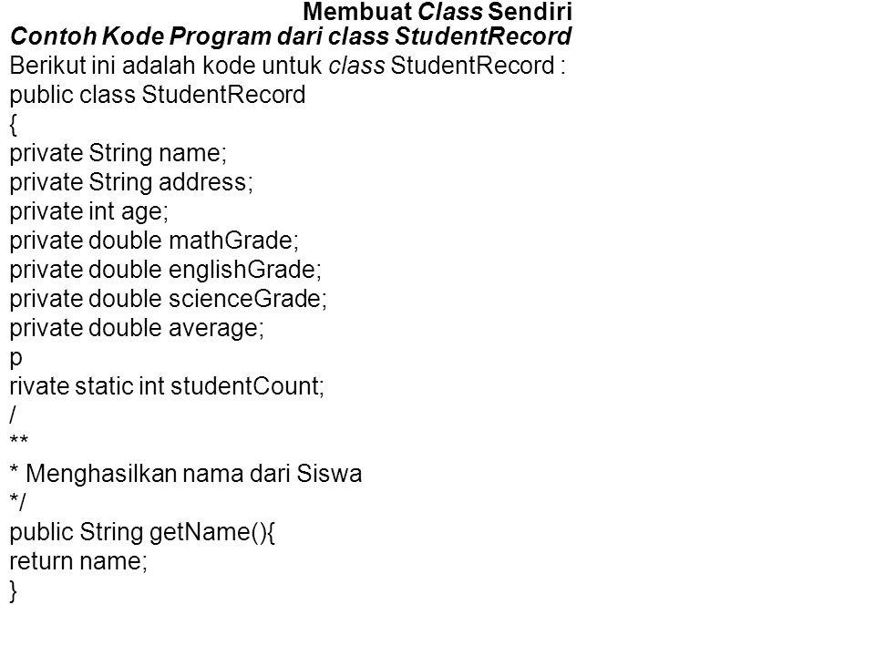 Membuat Class Sendiri Contoh Kode Program dari class StudentRecord Berikut ini adalah kode untuk class StudentRecord : public class StudentRecord { pr