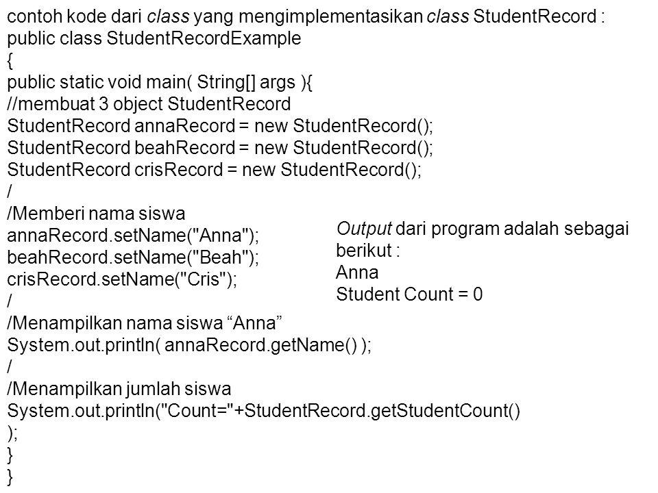 contoh kode dari class yang mengimplementasikan class StudentRecord : public class StudentRecordExample { public static void main( String[] args ){ //