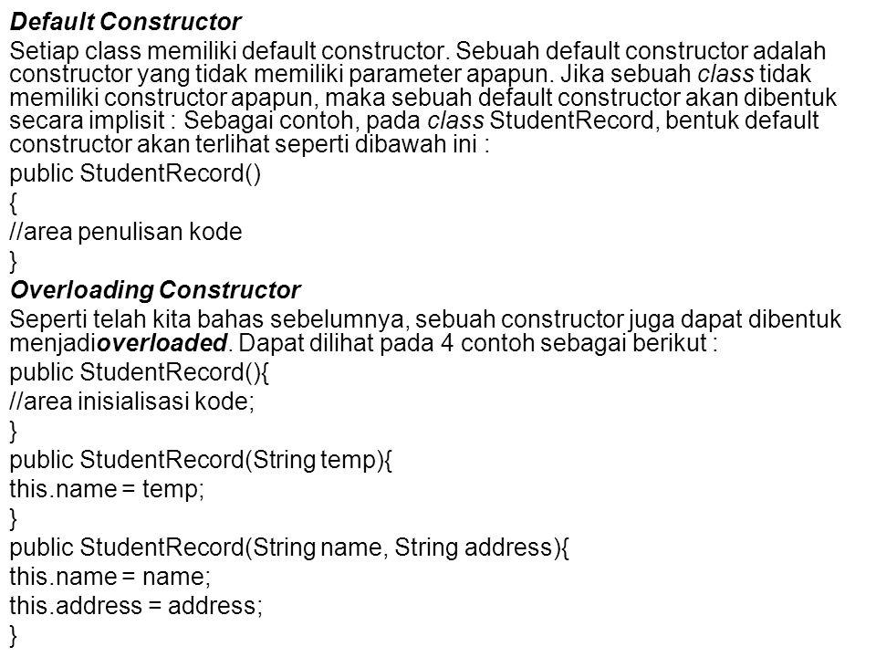 Default Constructor Setiap class memiliki default constructor. Sebuah default constructor adalah constructor yang tidak memiliki parameter apapun. Jik