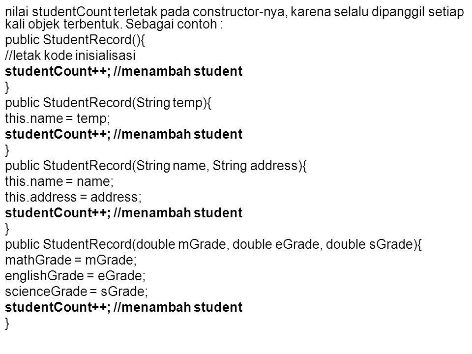 nilai studentCount terletak pada constructor-nya, karena selalu dipanggil setiap kali objek terbentuk. Sebagai contoh : public StudentRecord(){ //leta