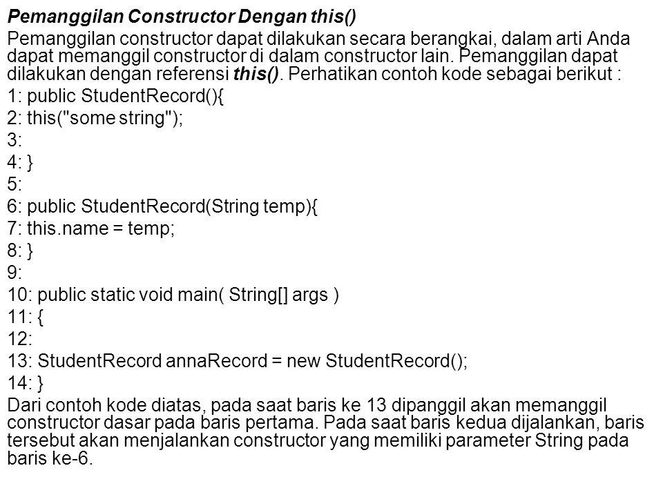 Pemanggilan Constructor Dengan this() Pemanggilan constructor dapat dilakukan secara berangkai, dalam arti Anda dapat memanggil constructor di dalam c