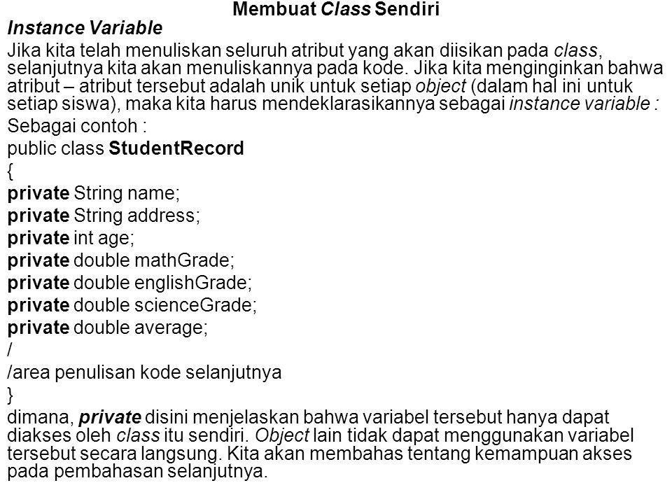 contoh kode dari class yang mengimplementasikan class StudentRecord : public class StudentRecordExample { public static void main( String[] args ){ //membuat 3 object StudentRecord StudentRecord annaRecord = new StudentRecord(); StudentRecord beahRecord = new StudentRecord(); StudentRecord crisRecord = new StudentRecord(); / /Memberi nama siswa annaRecord.setName( Anna ); beahRecord.setName( Beah ); crisRecord.setName( Cris ); / /Menampilkan nama siswa Anna System.out.println( annaRecord.getName() ); / /Menampilkan jumlah siswa System.out.println( Count= +StudentRecord.getStudentCount() ); } Output dari program adalah sebagai berikut : Anna Student Count = 0