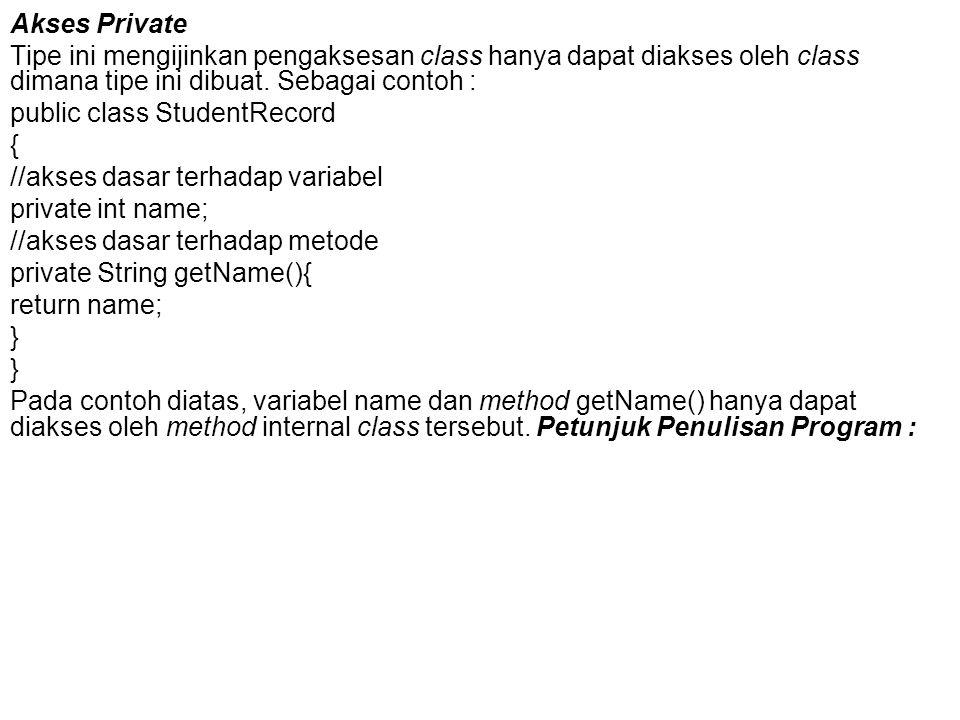 Akses Private Tipe ini mengijinkan pengaksesan class hanya dapat diakses oleh class dimana tipe ini dibuat. Sebagai contoh : public class StudentRecor