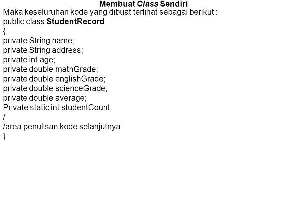 Membuat Class Sendiri Maka keseluruhan kode yang dibuat terlihat sebagai berikut : public class StudentRecord { private String name; private String ad