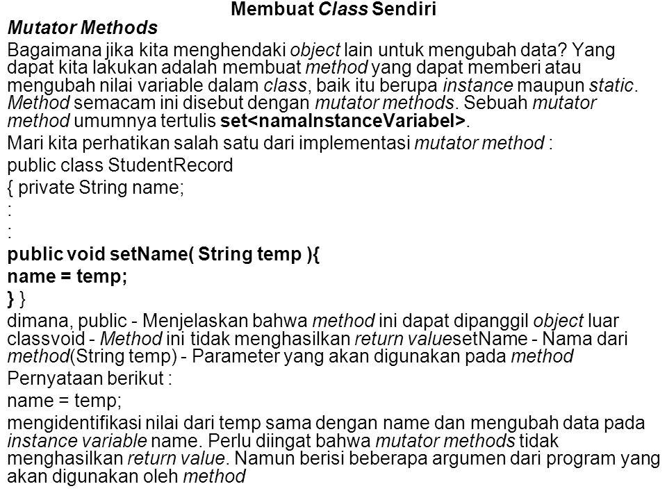 Membuat Class Sendiri Mutator Methods Bagaimana jika kita menghendaki object lain untuk mengubah data? Yang dapat kita lakukan adalah membuat method y