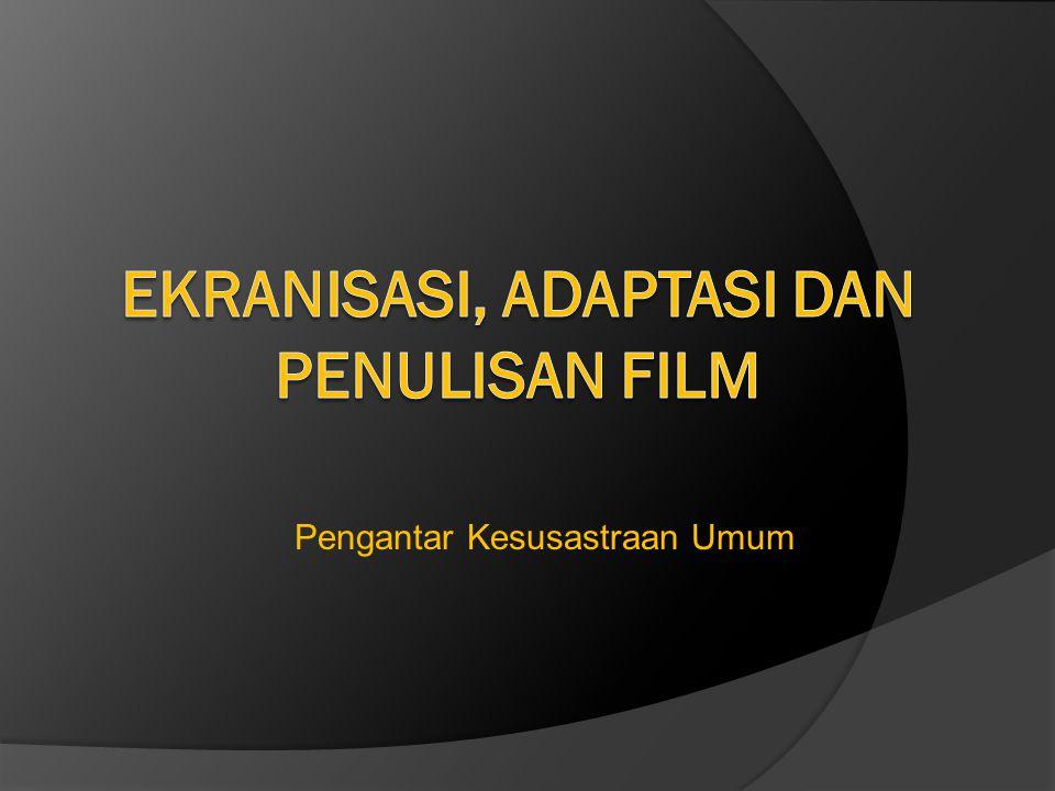 Ekranisasi  Ekranisasi adalah alih wahana dari fiksi ke film  Film adalah seni dua dimensi yang tersusun berdasarkan prinsip cahaya dan bayangan dan warna  Film adalah kesenian yang paling muda  Perbedaan dengan novel adalah film medianya visual, tapi novel medianya linguistik