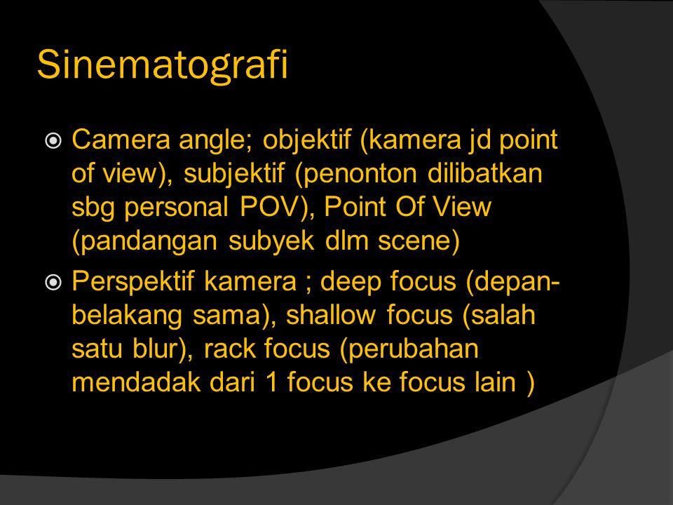 Sinematografi  Camera angle; objektif (kamera jd point of view), subjektif (penonton dilibatkan sbg personal POV), Point Of View (pandangan subyek dl