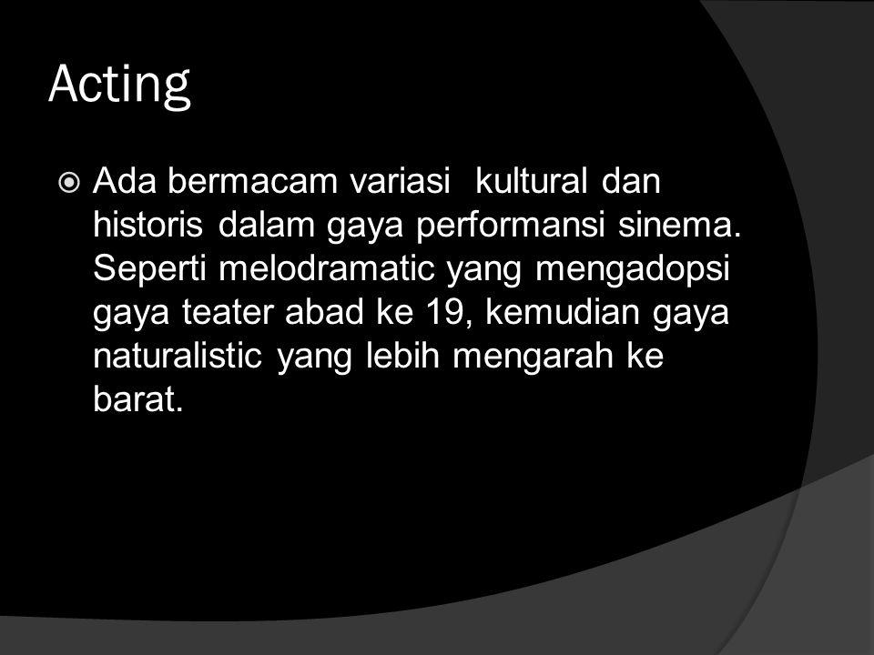 Acting  Ada bermacam variasi kultural dan historis dalam gaya performansi sinema. Seperti melodramatic yang mengadopsi gaya teater abad ke 19, kemudi