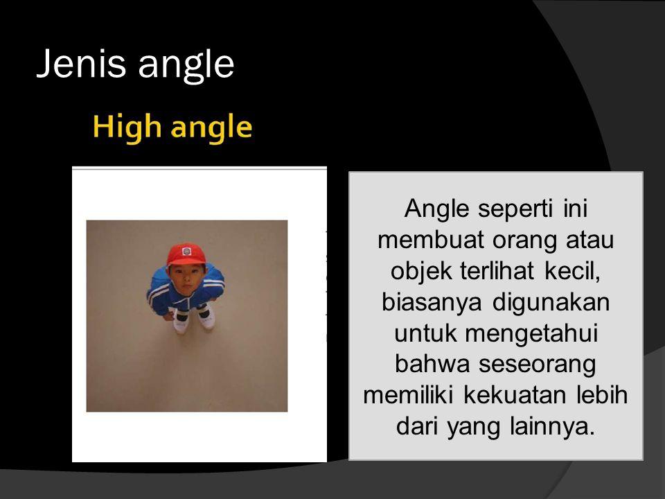 Jenis angle Angle seperti ini membuat orang atau objek terlihat kecil, biasanya digunakan untuk mengetahui bahwa seseorang memiliki kekuatan lebih dar