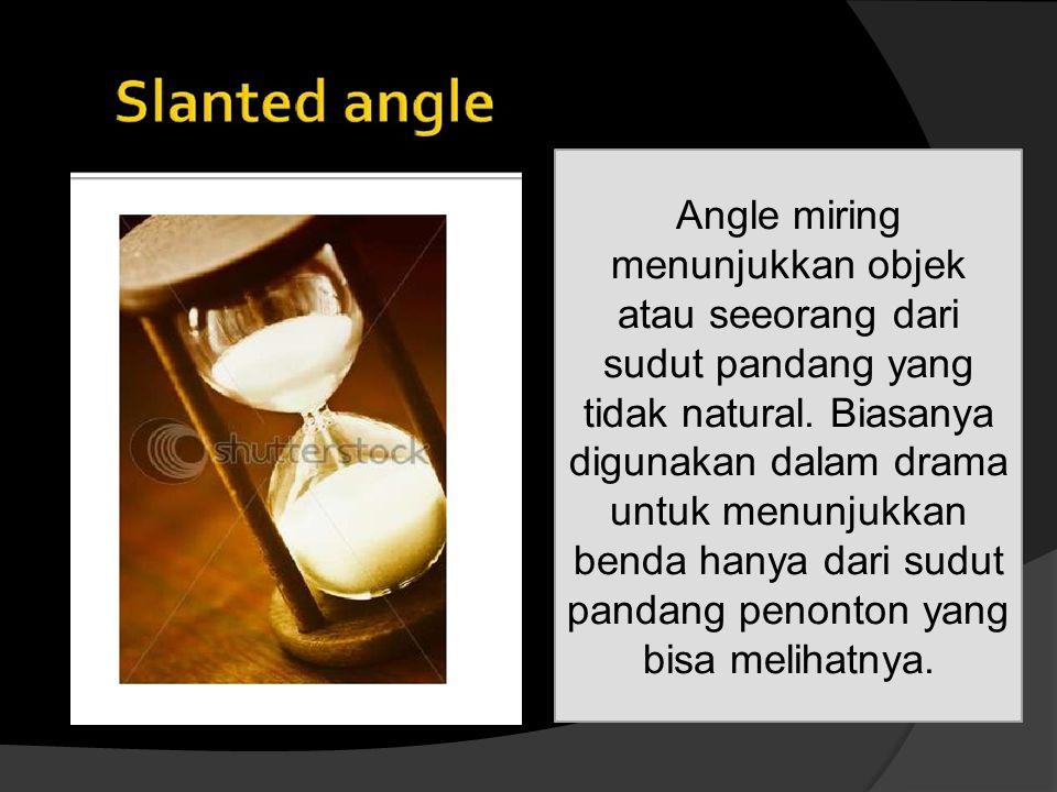 Angle miring menunjukkan objek atau seeorang dari sudut pandang yang tidak natural. Biasanya digunakan dalam drama untuk menunjukkan benda hanya dari