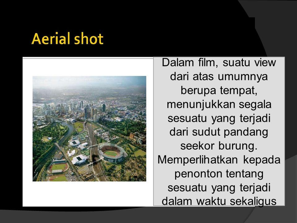 Dalam film, suatu view dari atas umumnya berupa tempat, menunjukkan segala sesuatu yang terjadi dari sudut pandang seekor burung. Memperlihatkan kepad