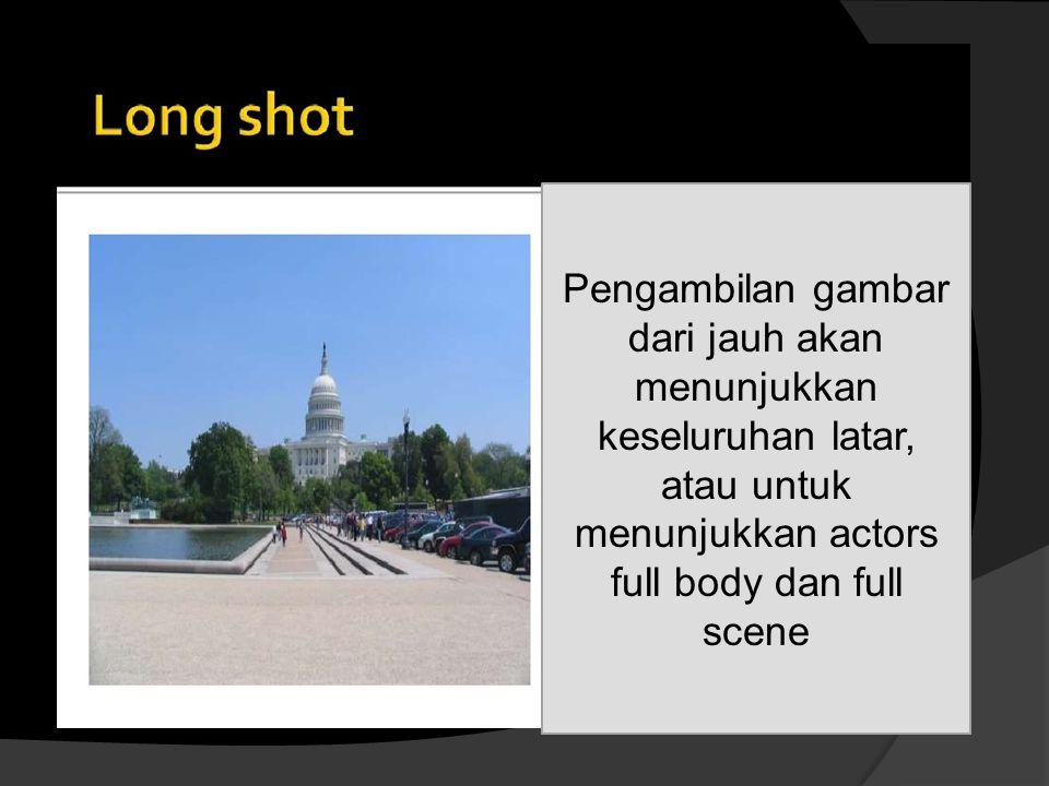 Pengambilan gambar dari jauh akan menunjukkan keseluruhan latar, atau untuk menunjukkan actors full body dan full scene