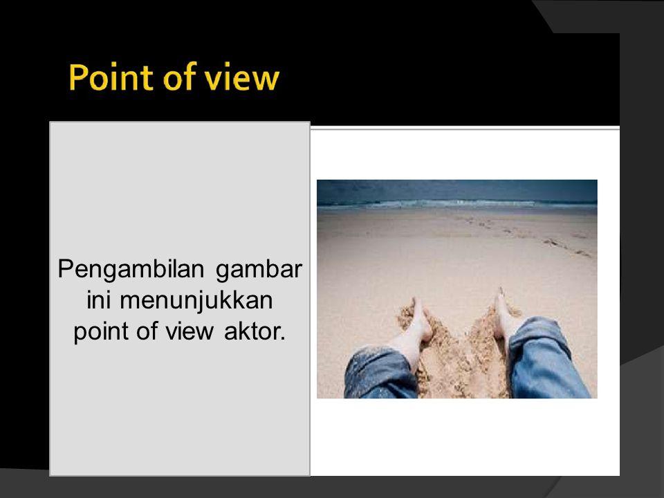 Pengambilan gambar ini menunjukkan point of view aktor.