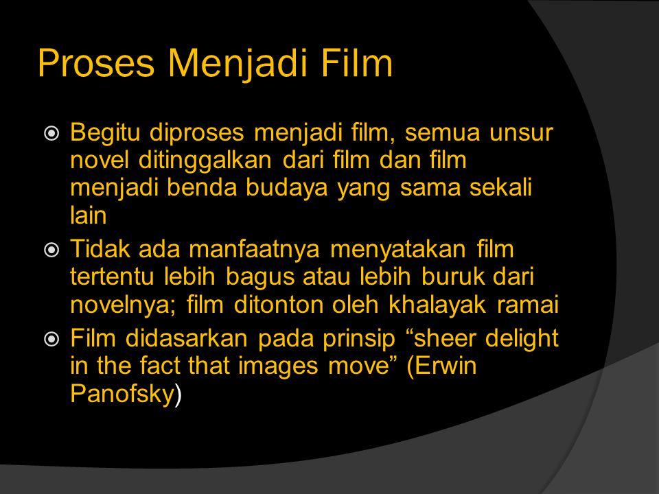 Proses Menjadi Film  Begitu diproses menjadi film, semua unsur novel ditinggalkan dari film dan film menjadi benda budaya yang sama sekali lain  Tid