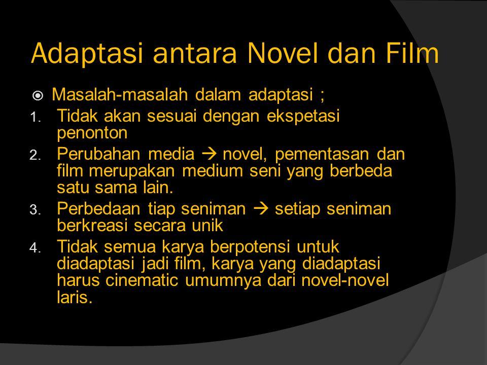 Adaptasi antara Novel dan Film  Masalah-masalah dalam adaptasi ; 1. Tidak akan sesuai dengan ekspetasi penonton 2. Perubahan media  novel, pementasa