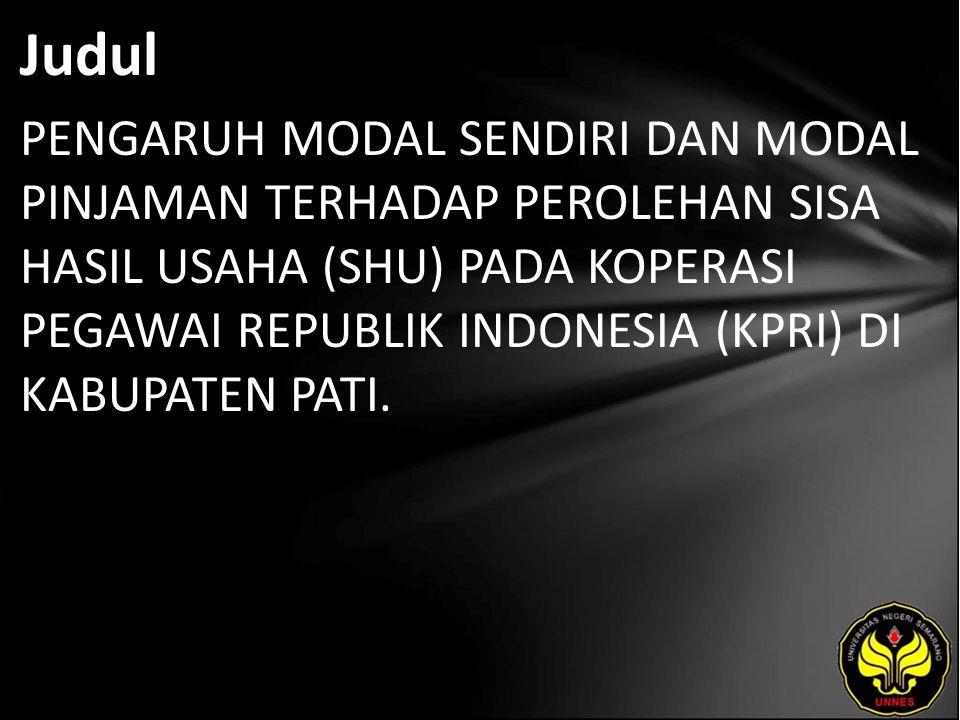Judul PENGARUH MODAL SENDIRI DAN MODAL PINJAMAN TERHADAP PEROLEHAN SISA HASIL USAHA (SHU) PADA KOPERASI PEGAWAI REPUBLIK INDONESIA (KPRI) DI KABUPATEN PATI.