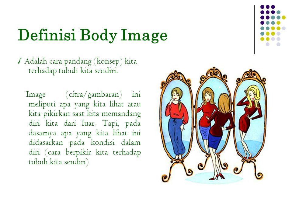Definisi Body Image √ Adalah cara pandang (konsep) kita terhadap tubuh kita sendiri. Image (citra/gambaran) ini meliputi apa yang kita lihat atau kita
