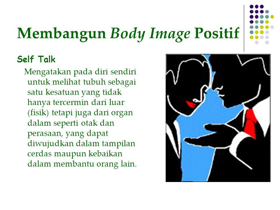 Membangun Body Image Positif Self Talk Mengatakan pada diri sendiri untuk melihat tubuh sebagai satu kesatuan yang tidak hanya tercermin dari luar (fisik) tetapi juga dari organ dalam seperti otak dan perasaan, yang dapat diwujudkan dalam tampilan cerdas maupun kebaikan dalam membantu orang lain.