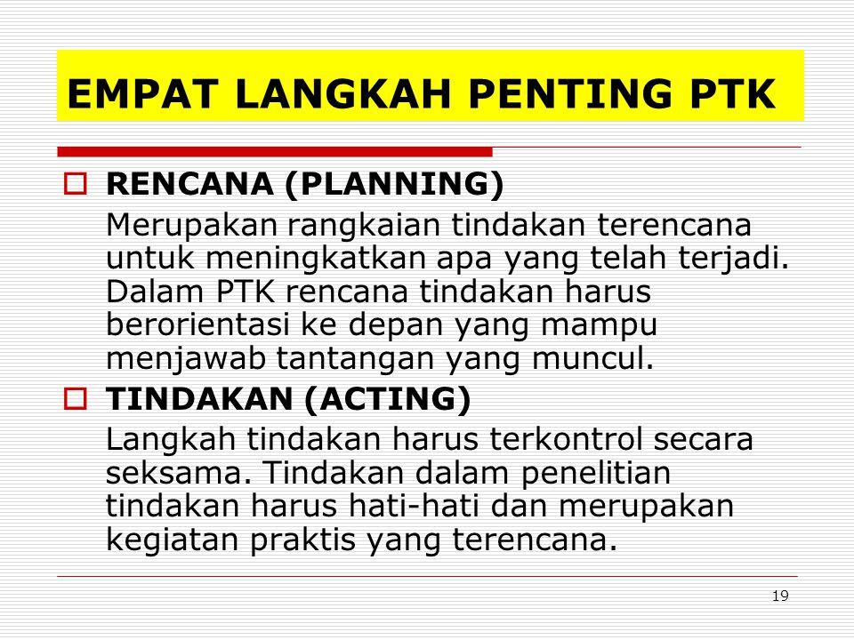 19 EMPAT LANGKAH PENTING PTK  RENCANA (PLANNING) Merupakan rangkaian tindakan terencana untuk meningkatkan apa yang telah terjadi.