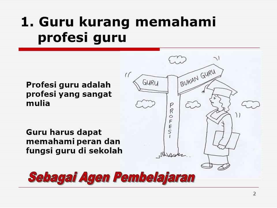 2 1. Guru kurang memahami profesi guru Guru harus dapat memahami peran dan fungsi guru di sekolah Profesi guru adalah profesi yang sangat mulia