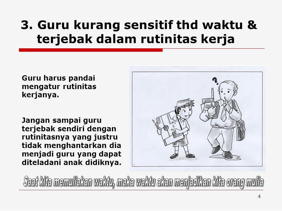 4 3. Guru kurang sensitif thd waktu & terjebak dalam rutinitas kerja Guru harus pandai mengatur rutinitas kerjanya. Jangan sampai guru terjebak sendir
