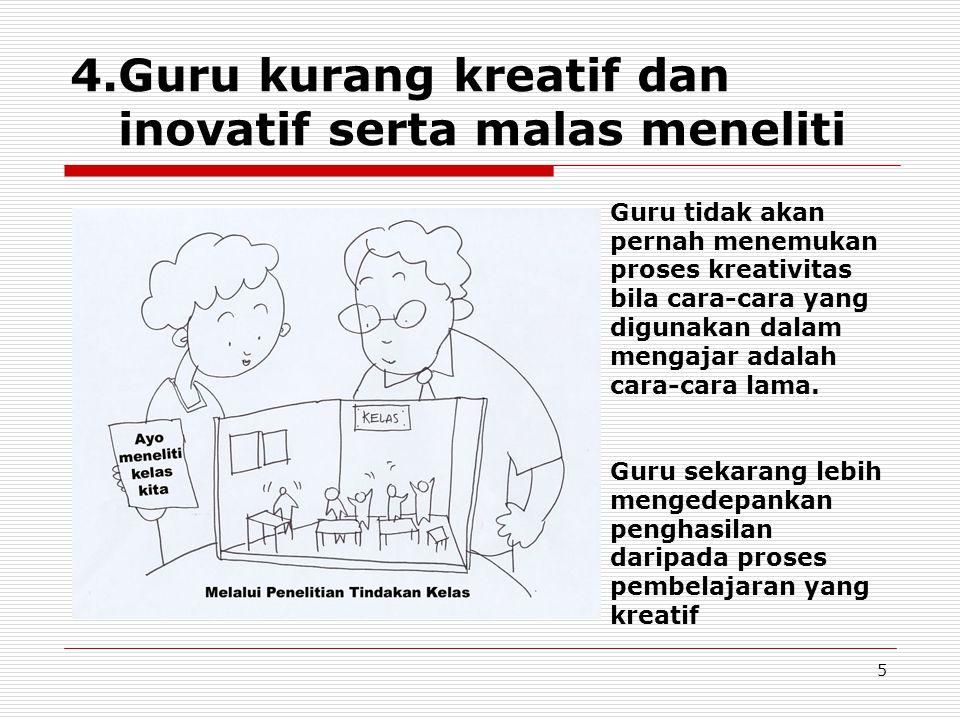 5 4.Guru kurang kreatif dan inovatif serta malas meneliti Guru tidak akan pernah menemukan proses kreativitas bila cara-cara yang digunakan dalam mengajar adalah cara-cara lama.