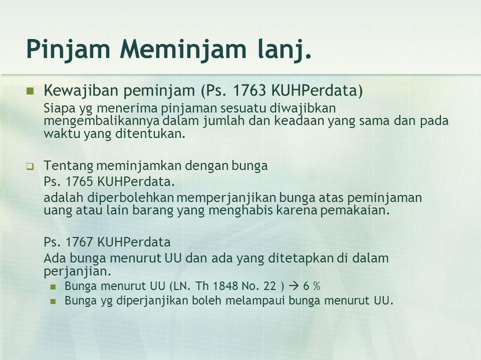 Pinjam Meminjam lanj. Kewajiban peminjam (Ps. 1763 KUHPerdata) Siapa yg menerima pinjaman sesuatu diwajibkan mengembalikannya dalam jumlah dan keadaan