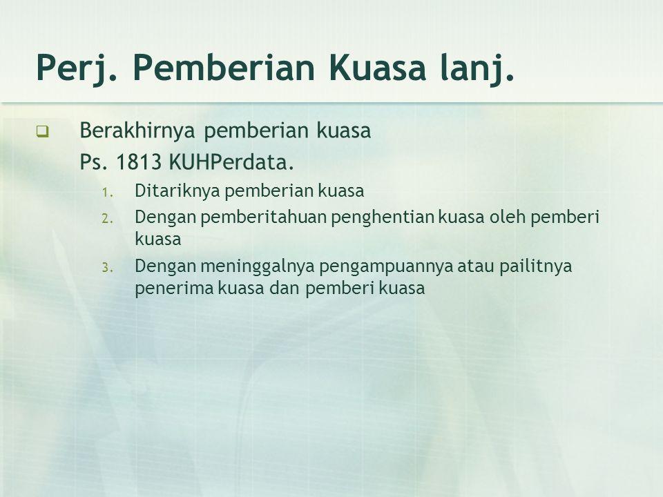 Perj. Pemberian Kuasa lanj.  Berakhirnya pemberian kuasa Ps. 1813 KUHPerdata. 1. Ditariknya pemberian kuasa 2. Dengan pemberitahuan penghentian kuasa
