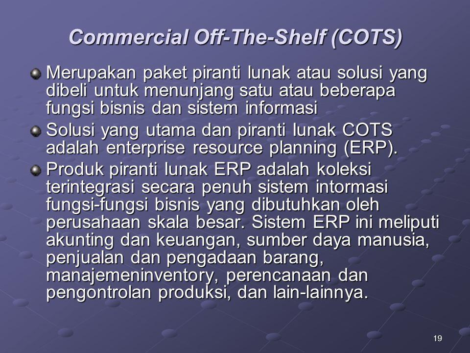 19 Commercial Off-The-Shelf (COTS) Merupakan paket piranti lunak atau solusi yang dibeli untuk menunjang satu atau beberapa fungsi bisnis dan sistem informasi Solusi yang utama dan piranti Iunak COTS adalah enterprise resource planning (ERP).