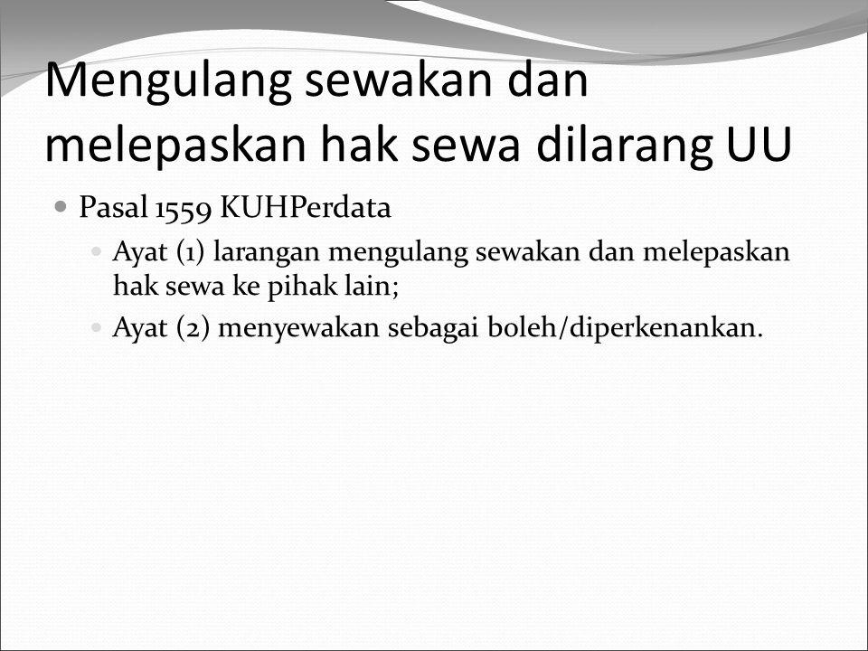 Mengulang sewakan dan melepaskan hak sewa dilarang UU Pasal 1559 KUHPerdata Ayat (1) larangan mengulang sewakan dan melepaskan hak sewa ke pihak lain;