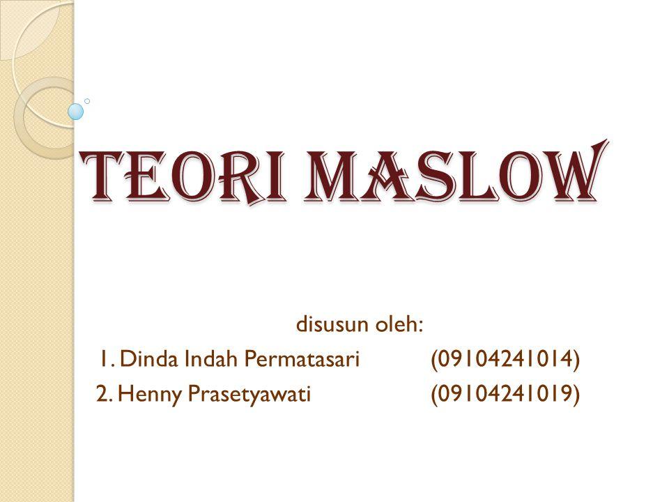 TEORI MASLOW disusun oleh: 1. Dinda Indah Permatasari(09104241014) 2. Henny Prasetyawati(09104241019)