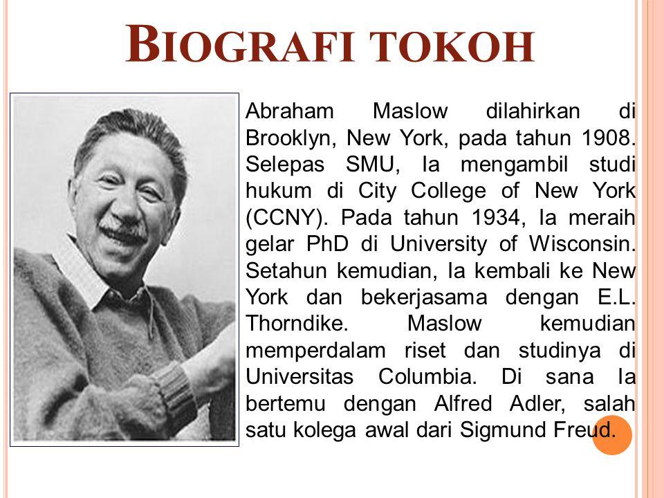 B IOGRAFI TOKOH Abraham Maslow dilahirkan di Brooklyn, New York, pada tahun 1908. Selepas SMU, Ia mengambil studi hukum di City College of New York (C