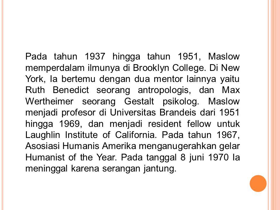 Pada tahun 1937 hingga tahun 1951, Maslow memperdalam ilmunya di Brooklyn College. Di New York, Ia bertemu dengan dua mentor lainnya yaitu Ruth Benedi