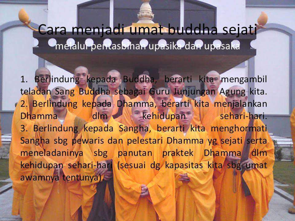 Cara menjadi umat buddha sejati melalui pentasbihan upasika dan upasaka 1. Berlindung kepada Buddha, berarti kita mengambil teladan Sang Buddha sebaga