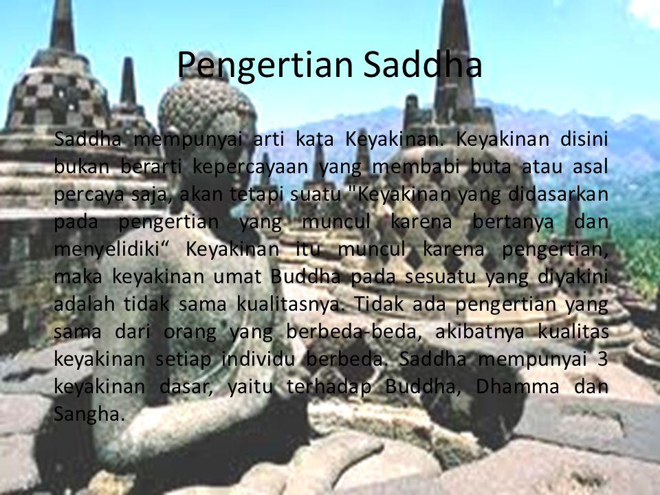 Pengertian Saddha Saddha mempunyai arti kata Keyakinan. Keyakinan disini bukan berarti kepercayaan yang membabi buta atau asal percaya saja, akan teta