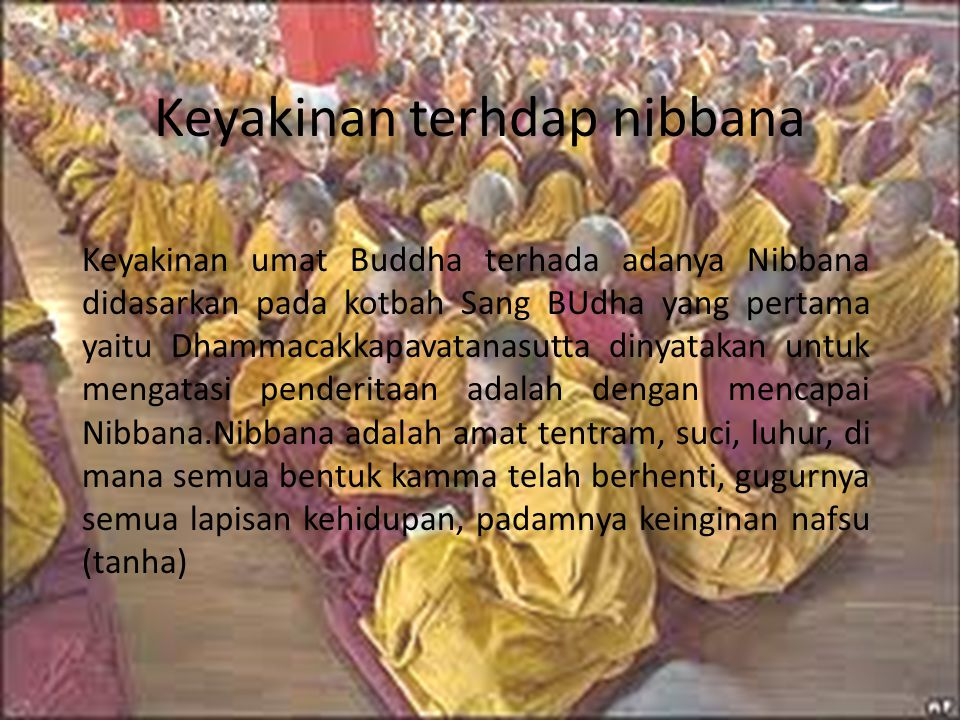 Keyakinan terhdap nibbana Keyakinan umat Buddha terhada adanya Nibbana didasarkan pada kotbah Sang BUdha yang pertama yaitu Dhammacakkapavatanasutta dinyatakan untuk mengatasi penderitaan adalah dengan mencapai Nibbana.Nibbana adalah amat tentram, suci, luhur, di mana semua bentuk kamma telah berhenti, gugurnya semua lapisan kehidupan, padamnya keinginan nafsu (tanha)
