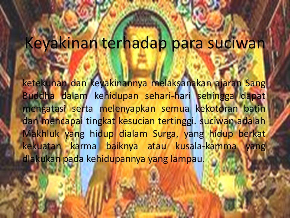 Keyakinan terhadap para suciwan ketekunan dan keyakinannya melaksanakan ajaran Sang Buddha dalam kehidupan sehari-hari sehingga dapat mengatasi serta melenyapkan semua kekotoran batin dan mencapai tingkat kesucian tertinggi.