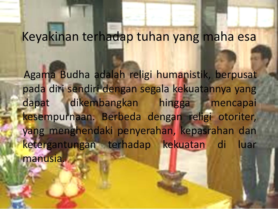 Keyakinan terhadap tuhan yang maha esa Agama Budha adalah religi humanistik, berpusat pada diri sendiri dengan segala kekuatannya yang dapat dikembang