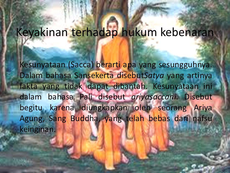 Keyakinan terhadap hukum kebenaran Kesunyataan (Sacca) berarti apa yang sesungguhnya. Dalam bahasa Sansekerta disebutSatya yang artinya fakta yang tid