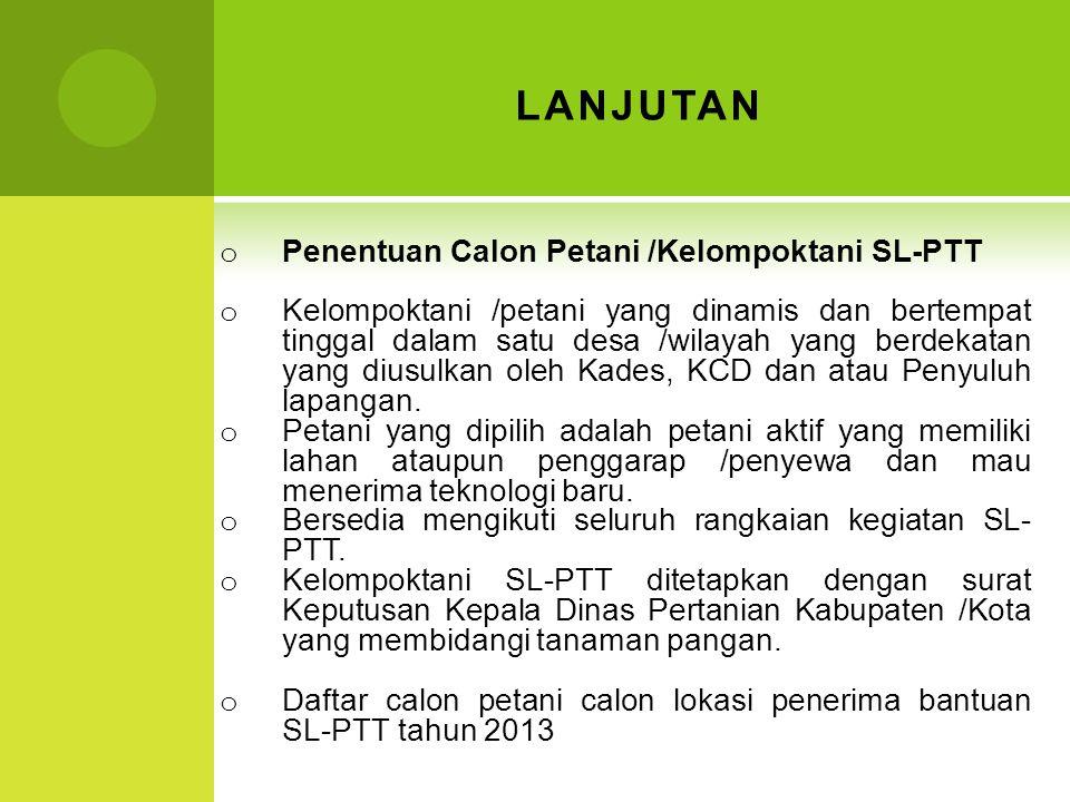 LANJUTAN o Penentuan Calon Petani /Kelompoktani SL-PTT o Kelompoktani /petani yang dinamis dan bertempat tinggal dalam satu desa /wilayah yang berdeka