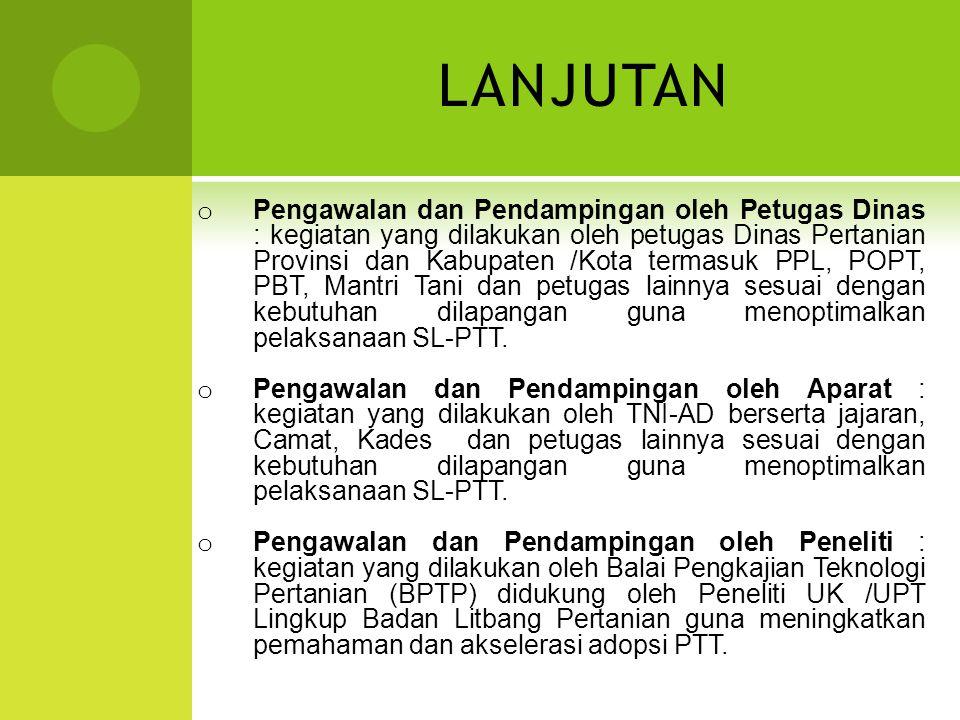LANJUTAN o Pengawalan dan Pendampingan oleh Petugas Dinas : kegiatan yang dilakukan oleh petugas Dinas Pertanian Provinsi dan Kabupaten /Kota termasuk