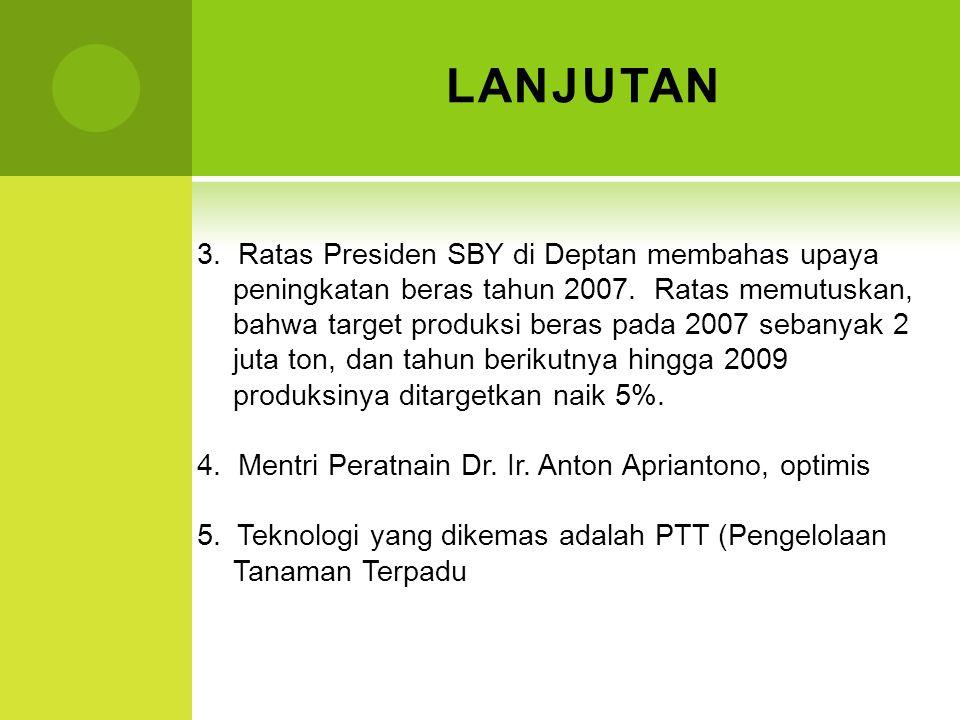 LANJUTAN 3. Ratas Presiden SBY di Deptan membahas upaya peningkatan beras tahun 2007. Ratas memutuskan, bahwa target produksi beras pada 2007 sebanyak