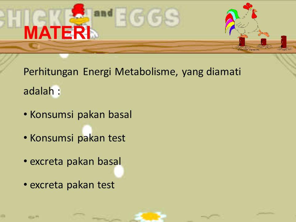 MATERI Perhitungan Energi Metabolisme, yang diamati adalah : Konsumsi pakan basal Konsumsi pakan test excreta pakan basal excreta pakan test