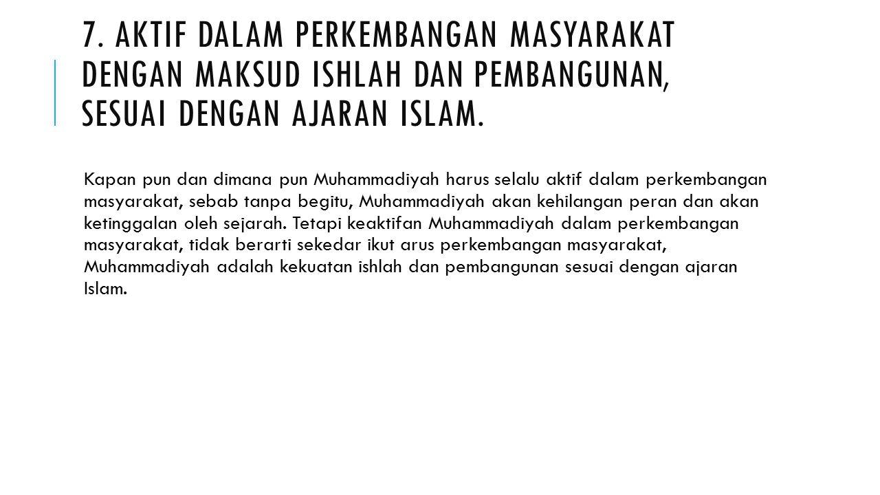 7. AKTIF DALAM PERKEMBANGAN MASYARAKAT DENGAN MAKSUD ISHLAH DAN PEMBANGUNAN, SESUAI DENGAN AJARAN ISLAM. Kapan pun dan dimana pun Muhammadiyah harus s