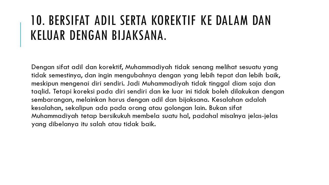 10. BERSIFAT ADIL SERTA KOREKTIF KE DALAM DAN KELUAR DENGAN BIJAKSANA. Dengan sifat adil dan korektif, Muhammadiyah tidak senang melihat sesuatu yang