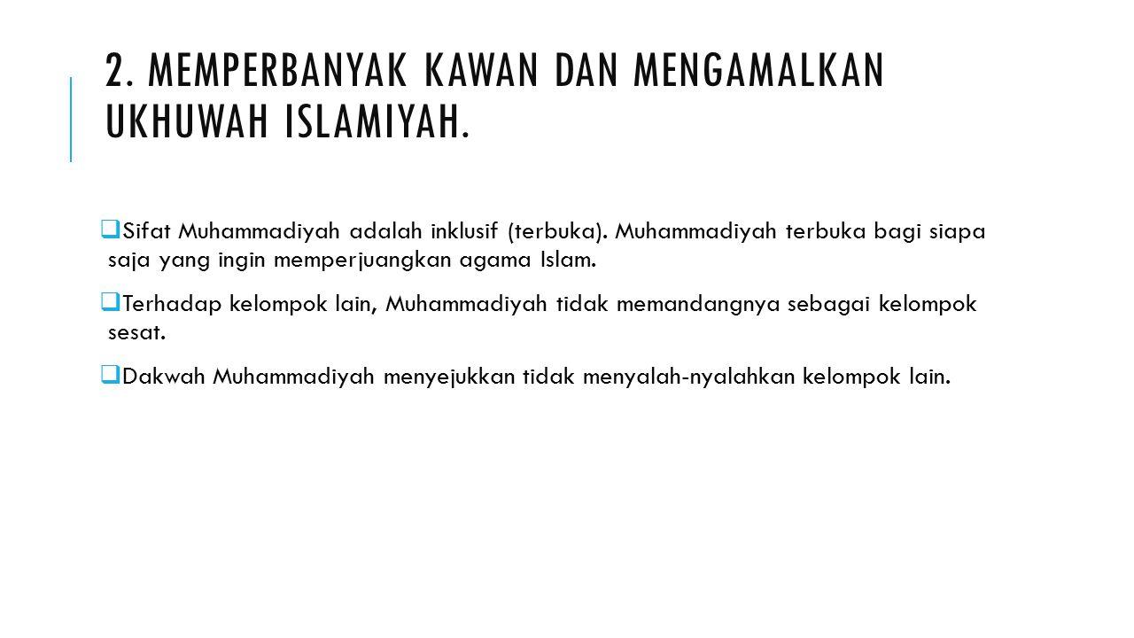 2. MEMPERBANYAK KAWAN DAN MENGAMALKAN UKHUWAH ISLAMIYAH.  Sifat Muhammadiyah adalah inklusif (terbuka). Muhammadiyah terbuka bagi siapa saja yang ing
