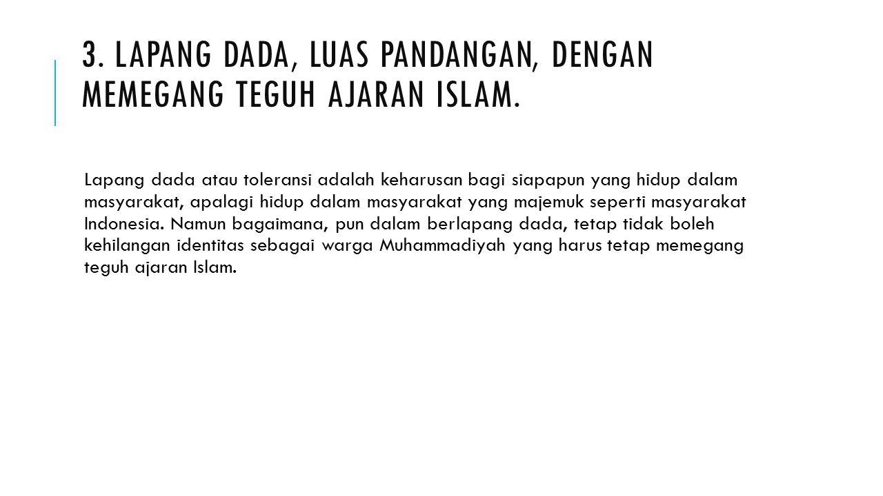 3. LAPANG DADA, LUAS PANDANGAN, DENGAN MEMEGANG TEGUH AJARAN ISLAM. Lapang dada atau toleransi adalah keharusan bagi siapapun yang hidup dalam masyara