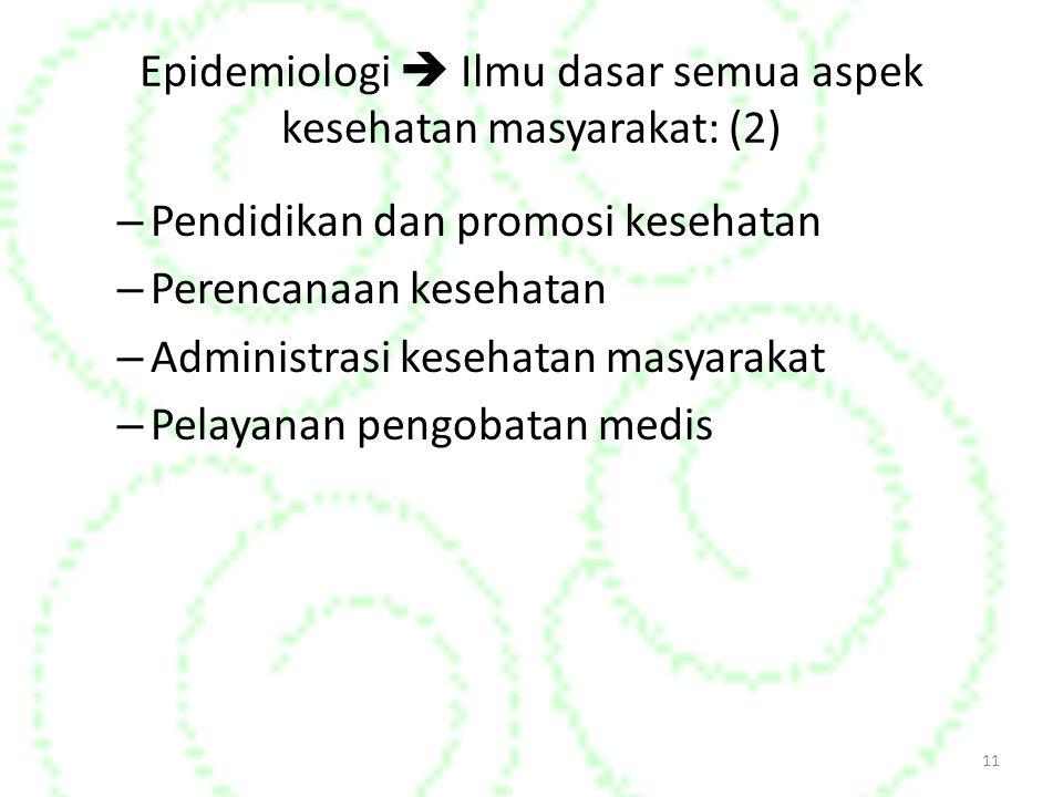Epidemiologi  Ilmu dasar semua aspek kesehatan masyarakat: (2) – Pendidikan dan promosi kesehatan – Perencanaan kesehatan – Administrasi kesehatan masyarakat – Pelayanan pengobatan medis 11