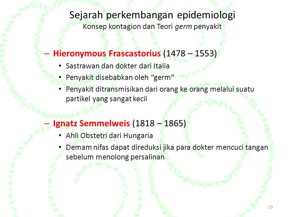 Sejarah perkembangan epidemiologi Konsep kontagion dan Teori germ penyakit – Hieronymous Frascastorius (1478 – 1553) Sastrawan dan dokter dari Italia Penyakit disebabkan oleh germ Penyakit ditransmisikan dari orang ke orang melalui suatu partikel yang sangat kecil – Ignatz Semmelweis (1818 – 1865) Ahli Obstetri dari Hungaria Demam nifas dapat direduksi jika para dokter mencuci tangan sebelum menolong persalinan 19