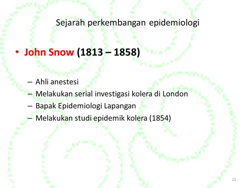 Sejarah perkembangan epidemiologi John Snow (1813 – 1858) – Ahli anestesi – Melakukan serial investigasi kolera di London – Bapak Epidemiologi Lapangan – Melakukan studi epidemik kolera (1854) 22